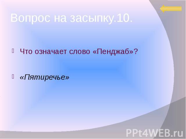 Вопрос на засыпку.10. Что означает слово «Пенджаб»? «Пятиречье»