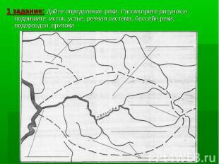 1 задание: Дайте определение реки. Рассмотрите рисунок и подпишите: исток, устье
