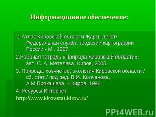 Информационное обеспечение: 1.Атлас Кировской области /Карты,текст/ Федеральная