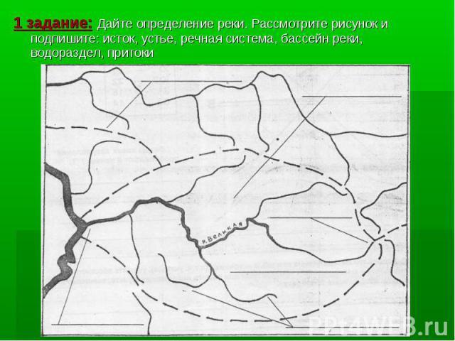 1 задание: Дайте определение реки. Рассмотрите рисунок и подпишите: исток, устье, речная система, бассейн реки, водораздел, притоки 1 задание: Дайте определение реки. Рассмотрите рисунок и подпишите: исток, устье, речная система, бассейн реки, водор…