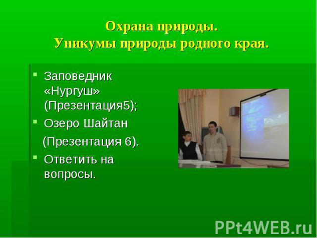 Заповедник «Нургуш» (Презентация5); Заповедник «Нургуш» (Презентация5); Озеро Шайтан (Презентация 6). Ответить на вопросы.