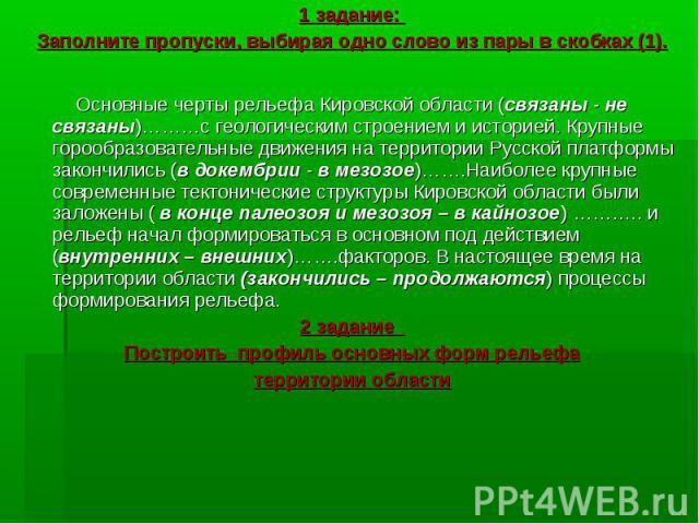 1 задание: 1 задание: Заполните пропуски, выбирая одно слово из пары в скобках (1). Основные черты рельефа Кировской области (связаны - не связаны)………с геологическим строением и историей. Крупные горообразовательные движения на территории Русской пл…