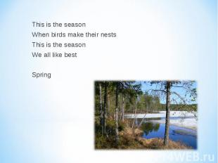 This is the season When birds make their nests This is the season We all like be