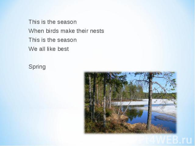 This is the season When birds make their nests This is the season We all like best Spring