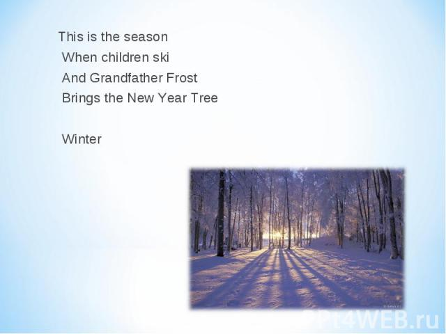 This is the season This is the season When children ski And Grandfather Frost Brings the New Year Tree Winter