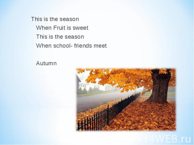This is the season This is the season When Fruit is sweet This is the season When school- friends meet Autumn