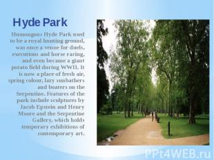 Hyde Park Humongous Hyde Park used to be a royal hunting ground, was once a venu