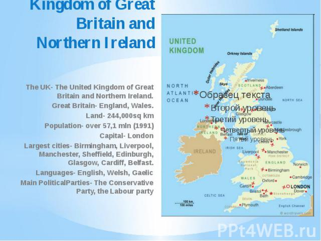 The United Kingdom of Great Britain and Northern Ireland The UK- The United Kingdom of Great Britain and Northern Ireland. Great Britain- England, Wales. Land- 244,000sq km Population- over 57,1 mln (1991) Capital- London Largest cities- Birmingham,…