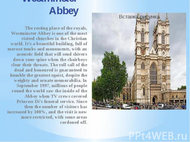 Westminster Abbey The resting place of the royals, Westminster Abbey is one of the most visited churches in the Christian world. It's a beautiful building, full of morose tombs and monuments, with an acoustic field that will send shivers down your s…