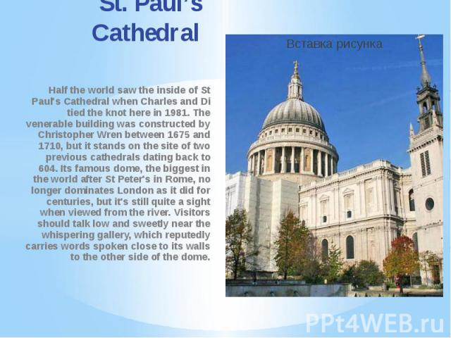 St. Paul's Cathedral Half the world saw the inside of St Paul's Cathedral when Charles and Di tied the knot here in 1981. The venerable building was constructed by Christopher Wren between 1675 and 1710, but it stands on the site of two previous cat…