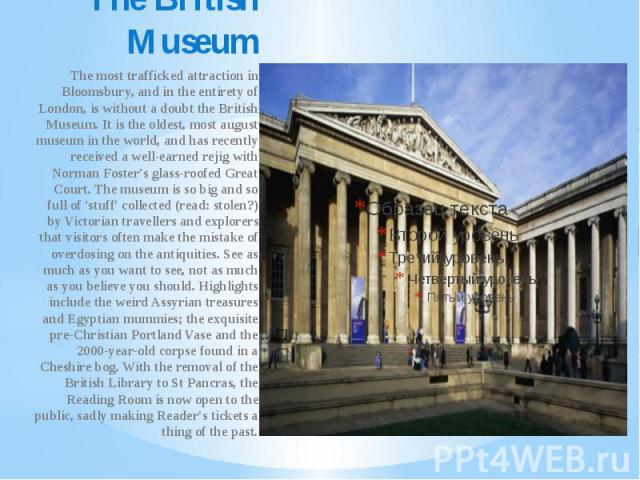 The British Museum The most trafficked attraction in Bloomsbury, and in the entirety of London, is without a doubt the British Museum. It is the oldest, most august museum in the world, and has recently received a well-earned rejig with Norman Foste…