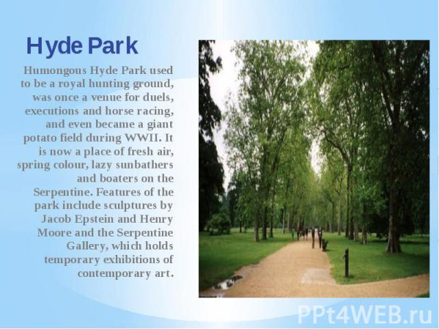 Hyde Park Humongous Hyde Park used to be a royal hunting ground, was once a venue for duels, executions and horse racing, and even became a giant potato field during WWII. It is now a place of fresh air, spring colour, lazy sunbathers and boaters on…