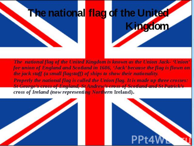 The national flag of the United Kingdom The national flag of the United Kingdom is known as the Union Jack- 'Union' for union of England and Scotland in 1606, 'Jack' because the flag is flown on the jack staff (a small flagstaff) of ships to show th…