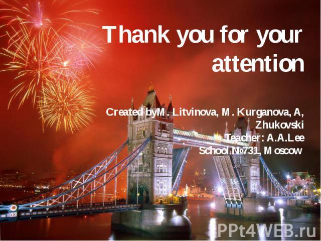 Thank you for your attention Created byM. Litvinova, M. Kurganova, A, Zhukovski Teacher: A.A.Lee School №731, Moscow