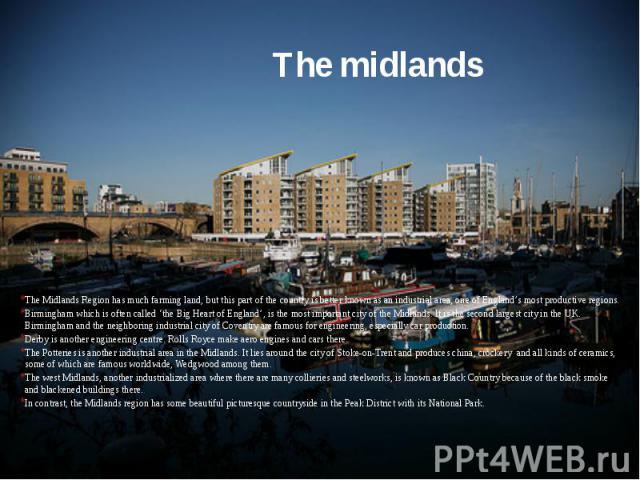 The midlands The Midlands Region has much farming land, but this part of the country is better known as an industrial area, one of England's most productive regions. Birmingham which is often called 'the Big Heart of England', is the most important …