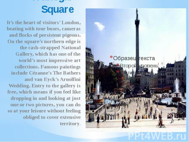 Trafalgar Square It's the heart of visitors' London, beating with tour buses, cameras and flocks of persistent pigeons. On the square's northern edge is the cash-strapped National Gallery, which has one of the world's most impressive art collections…