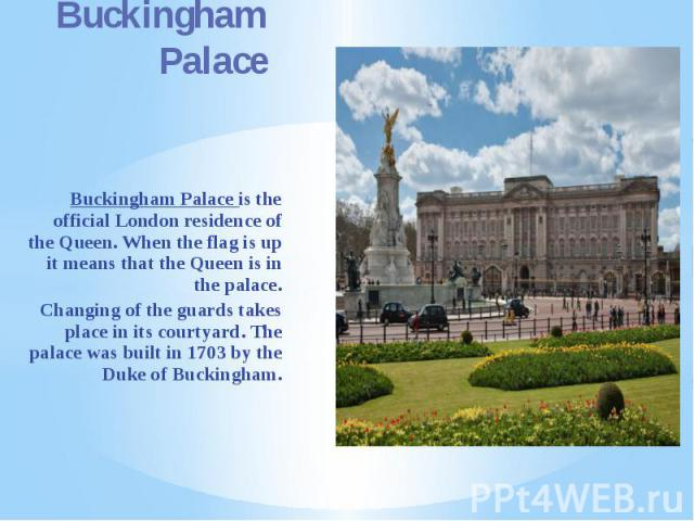 Buckingham Palace Buckingham Palace is the official London residence of the Queen. When the flag is up it means that the Queen is in the palace. Changing of the guards takes place in its courtyard. The palace was built in 1703 by the Duke of Buckingham.