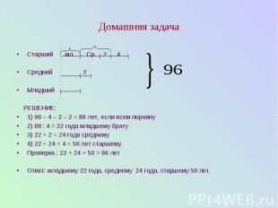 Домашняя задача Старший мл. Ср. 2 4 Средний 2 Младший РЕШЕНИЕ: 1) 96 – 4 – 2 – 2