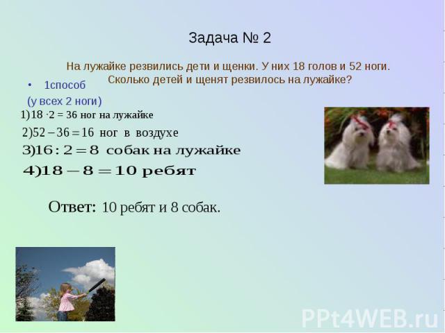 Задача № 2 На лужайке резвились дети и щенки. У них 18 голов и 52 ноги. Сколько детей и щенят резвилось на лужайке? 1способ (у всех 2 ноги)