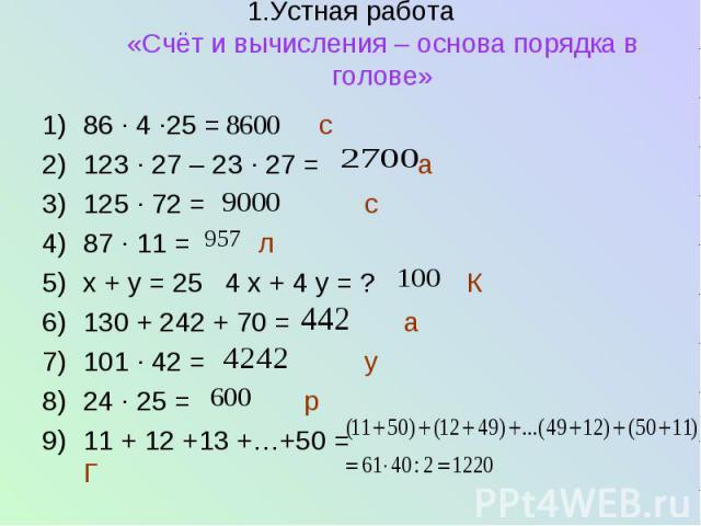 1.Устная работа «Счёт и вычисления – основа порядка в голове» 86 ∙ 4 ∙25 = с 123 ∙ 27 – 23 ∙ 27 = а 125 ∙ 72 = с 87 ∙ 11 = л х + у = 25 4 х + 4 у = ? К 130 + 242 + 70 = а 101 ∙ 42 = у 24 ∙ 25 = р 11 + 12 +13 +…+50 = Г