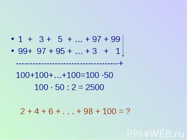 1 + 3 + 5 + … + 97 + 99 99+ 97 + 95 + … + 3 + 1 -------------------------------------+ 100+100+…+100=100 ∙50 100 ∙ 50 : 2 = 2500 2 + 4 + 6 + . . . + 98 + 100 = ?