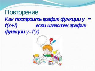 Повторение Как построить график функции y = f(x+l) если известен график функции