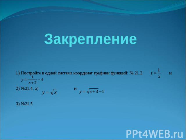 Закрепление 1) Постройте в одной системе координат графики функций: № 21.2. и 2) №21.4. а) и 3) №21.5