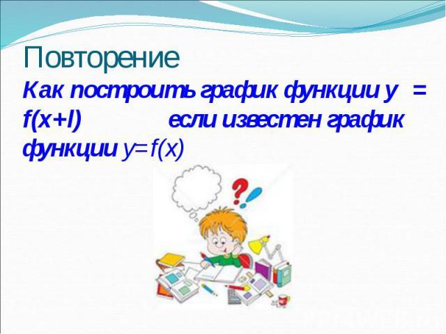 Повторение Как построить график функции y = f(x+l) если известен график функции y=f(x)