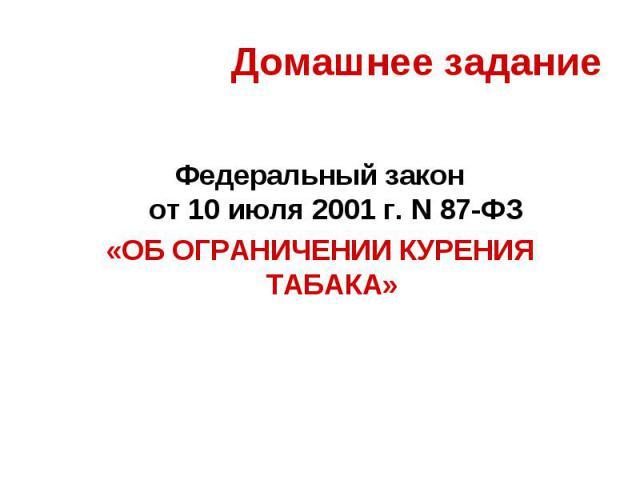 Федеральный закон от 10 июля 2001г. N87-ФЗ «ОБ ОГРАНИЧЕНИИ КУРЕНИЯ ТАБАКА»