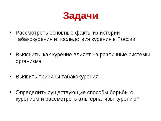 Рассмотреть основные факты из истории табакокурения и последствия курения в России Рассмотреть основные факты из истории табакокурения и последствия курения в России Выяснить, как курение влияет на различные системы организма Выявить причины табакок…