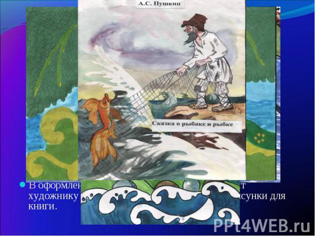 В оформлении книги главная роль принадлежит художнику – иллюстратору, который делает рисунки для книги. В оформлении книги главная роль принадлежит художнику – иллюстратору, который делает рисунки для книги.