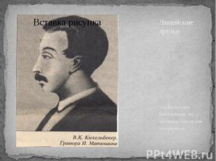 Лицейские друзья Это Вильгельм Кюхельбекер по прозвищу Кюхля или Бекеркюхель.