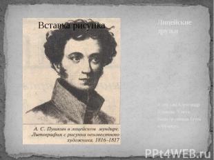 Лицейские друзья А это сам Александр Пушкин. У него были прозвища Егоза и Францу