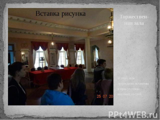 Торжествен-ная зала В этой зале проходили экзамены в присутствии высоких гостей.