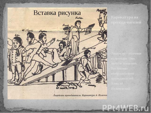 Карикатура на препода-вателей Лицеисты – обычные мальчишки. Они любили пошалить. Вот какими изобразил своих преподавателей Алексей Илличевский.