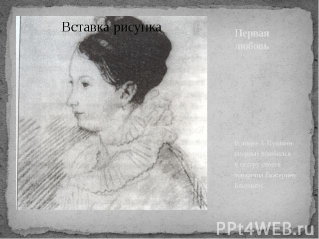 Первая любовь В лицее А.Пушкин впервые влюбился – в сестру своего товарища Екатерину Бакунину.