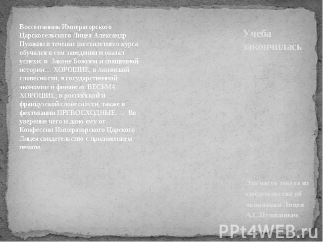 Учеба закончилась Воспитанник Императорского Царскосельского Лицея Александр Пушкин в течение шестилетнего курса обучался в сем заведении и оказал успехи: в Законе Божием и священной истории… ХОРОШИЕ; в латинской словесности, в государственной эконо…