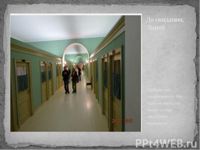 До свидания, Лицей Мой рассказ заканчивается. Мы идем на выход по тихим теперь лицейским коридорам.