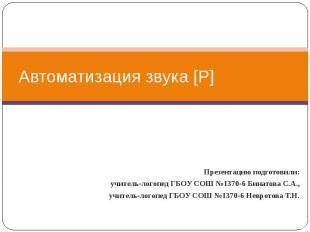Автоматизация звука [Р] Презентацию подготовили: учитель-логопед ГБОУ СОШ №1370-