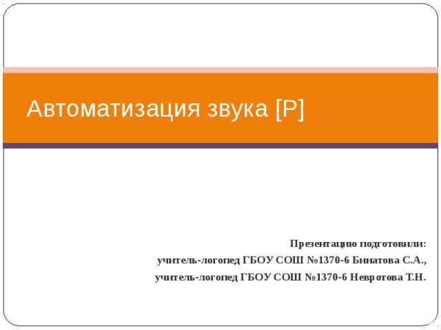 Автоматизация звука [Р] Презентацию подготовили: учитель-логопед ГБОУ СОШ №1370-6 Бинатова С.А., учитель-логопед ГБОУ СОШ №1370-6 Невротова Т.Н.