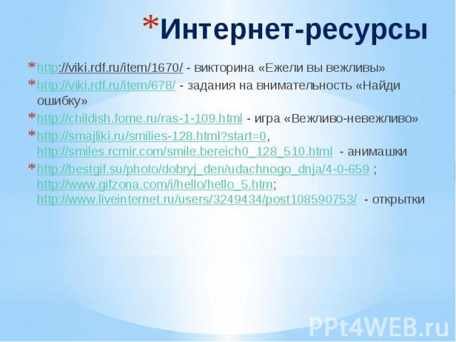 Интернет-ресурсы http://viki.rdf.ru/item/1670/ - викторина «Ежели вы вежливы» http://viki.rdf.ru/item/678/ - задания на внимательность «Найди ошибку» http://childish.fome.ru/ras-1-109.html - игра «Вежливо-невежливо» http://smajliki.ru/smilies-128.ht…