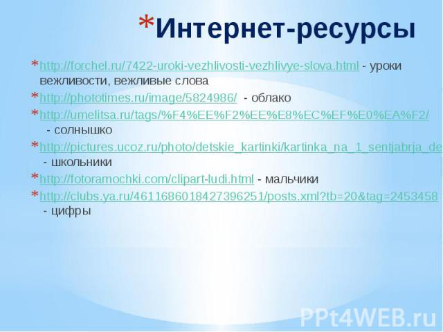 Интернет-ресурсы http://forchel.ru/7422-uroki-vezhlivosti-vezhlivye-slova.html - уроки вежливости, вежливые слова http://phototimes.ru/image/5824986/ - облако http://umelitsa.ru/tags/%F4%EE%F2%EE%E8%EC%EF%E0%EA%F2/ - солнышко http://pictures.ucoz.ru…