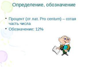 Определение, обозначение Процент (от лат. Pro centum) – cотая часть числа Обозна