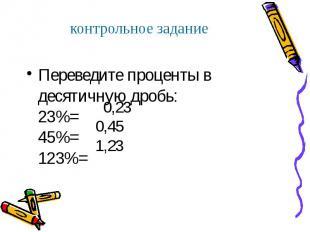 Переведите проценты в десятичную дробь: 23%= 45%= 123%= Переведите проценты в де