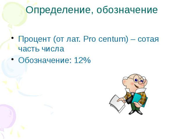 Определение, обозначение Процент (от лат. Pro centum) – cотая часть числа Обозначение: 12%