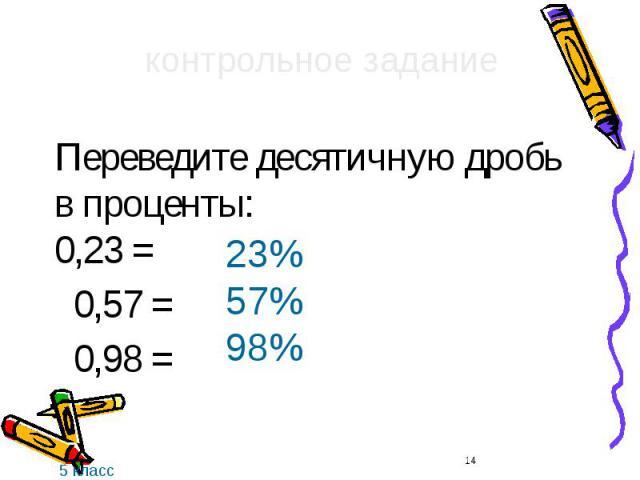 Переведите десятичную дробь в проценты: 0,23 = Переведите десятичную дробь в проценты: 0,23 = 0,57 = 0,98 =