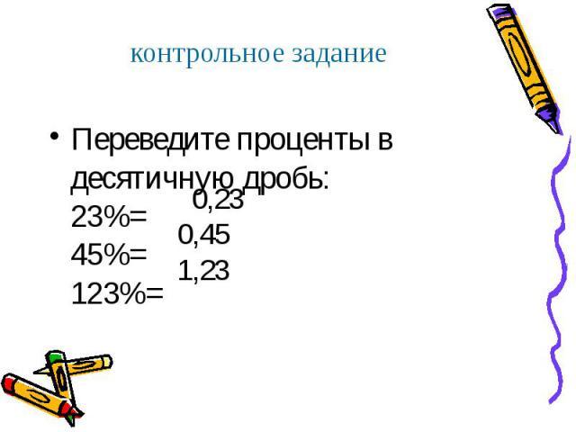 Переведите проценты в десятичную дробь: 23%= 45%= 123%= Переведите проценты в десятичную дробь: 23%= 45%= 123%=
