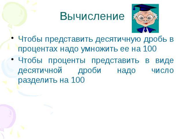 Вычисление Чтобы представить десятичную дробь в процентах надо умножить ее на 100 Чтобы проценты представить в виде десятичной дроби надо число разделить на 100
