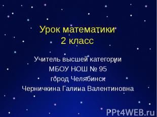 Урок математики 2 класс Учитель высшей категории МБОУ НОШ № 95 город Челябинск Ч