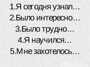 1.Я сегодня узнал… 1.Я сегодня узнал… 2.Было интересно… 3.Было трудно… 4.Я научи
